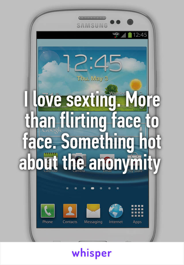 I love sexting. More than flirting face to face. Something hot about the anonymity