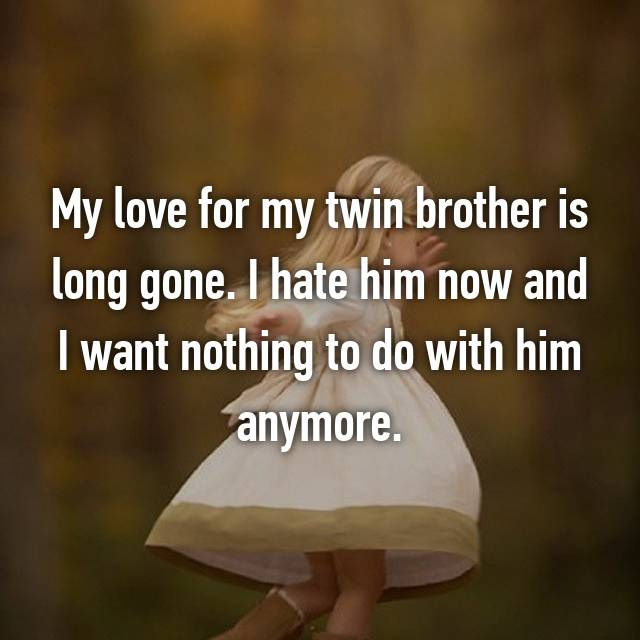 My love for my twin brother is long gone. I hate him now and I want nothing to do with him anymore.