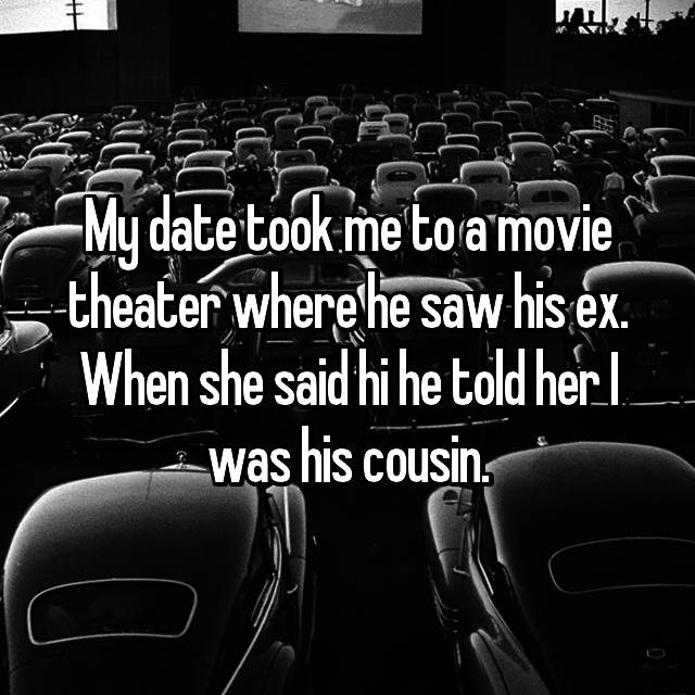 My date took me to a movie theater where he saw his ex. When she said hi he told her I was his cousin.
