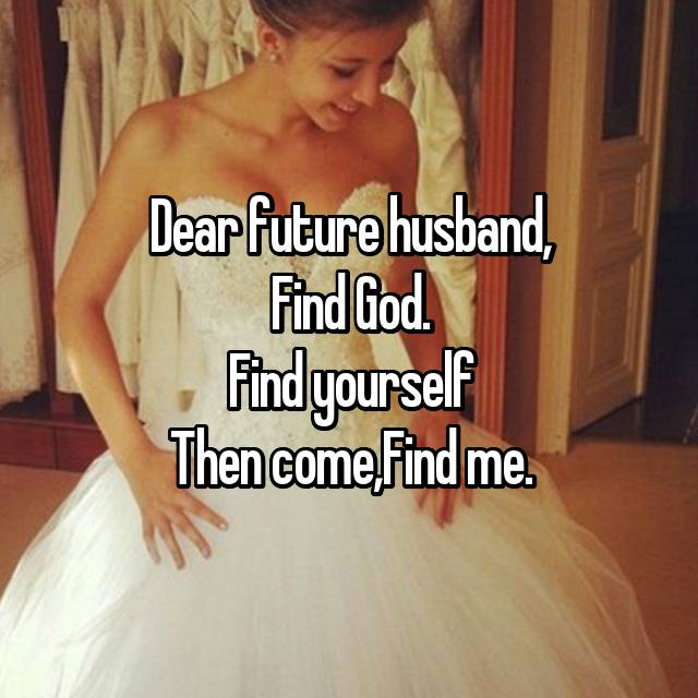 Dear future husband, Find God. Find yourself Then come,Find me.