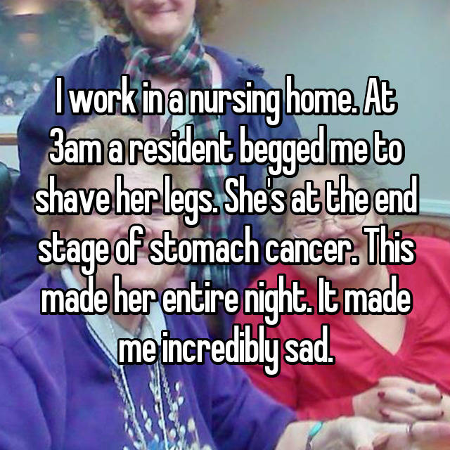 I work in a nursing home. At 3am a resident begged me to shave her legs. She's at the end stage of stomach cancer. This made her entire night. It made me incredibly sad.