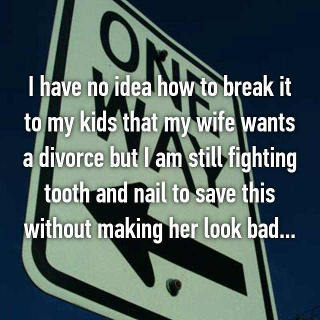 I have no idea how to break it to my kids that my wife wants a divorce but I am still fighting tooth and nail to save this without making her look bad...