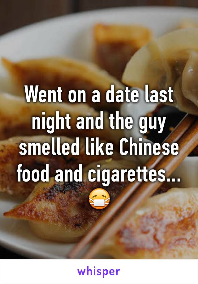 Went on a date last night and the guy smelled like Chinese food and cigarettes... 😷