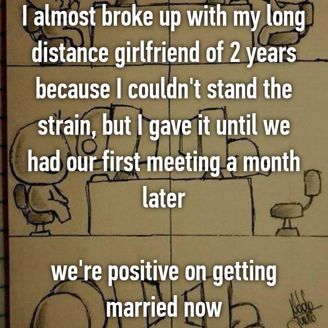 I almost broke up with my long distance girlfriend of 2 years because I couldn't stand the strain, but I gave it until we had our first meeting a month later  we're positive on getting married now