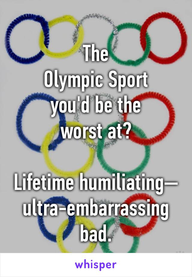 The Olympic Sport you'd be the worst at?  Lifetime humiliating—ultra-embarrassing bad.