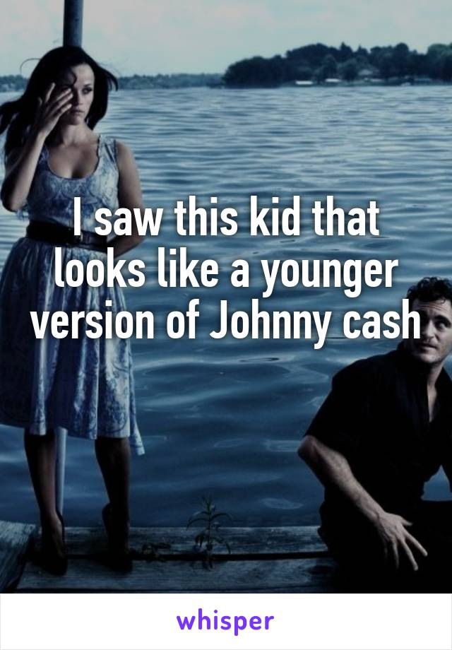 I saw this kid that looks like a younger version of Johnny cash