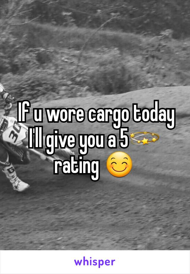 If u wore cargo today I'll give you a 5💫 rating 😊