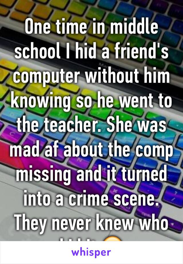 One time in middle school I hid a friend's computer without him knowing so he went to the teacher. She was mad af about the comp missing and it turned into a crime scene. They never knew who hid it.😂
