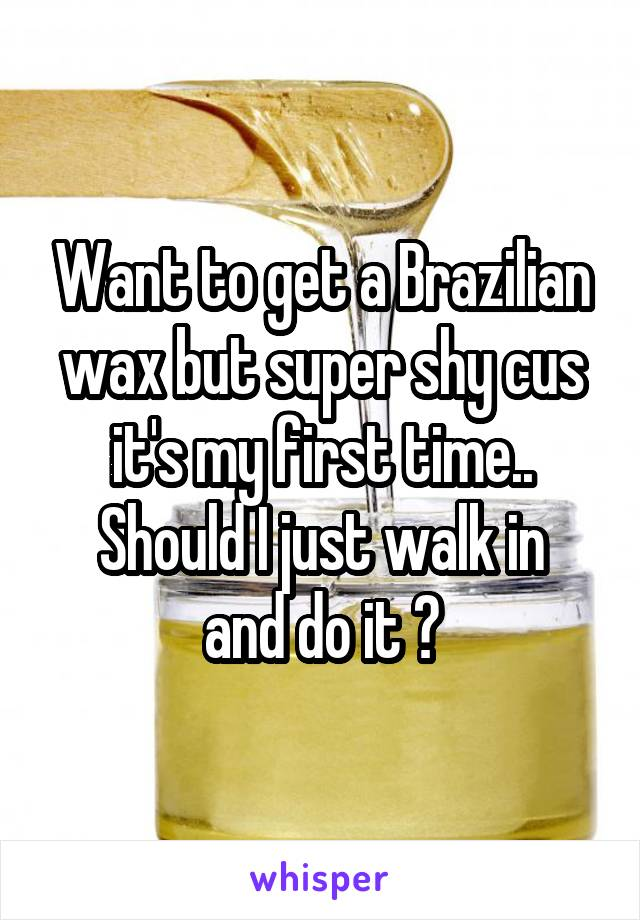 Want to get a Brazilian wax but super shy cus it's my first time.. Should I just walk in and do it ?