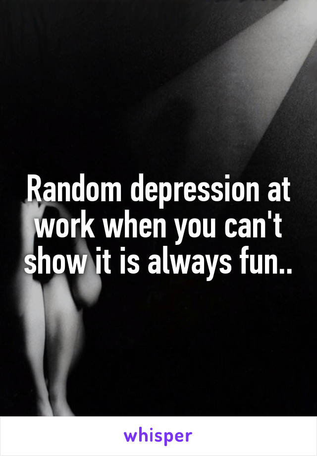 Random depression at work when you can't show it is always fun..