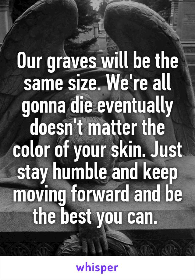 Our graves will be the same size. We're all gonna die eventually doesn't matter the color of your skin. Just stay humble and keep moving forward and be the best you can.