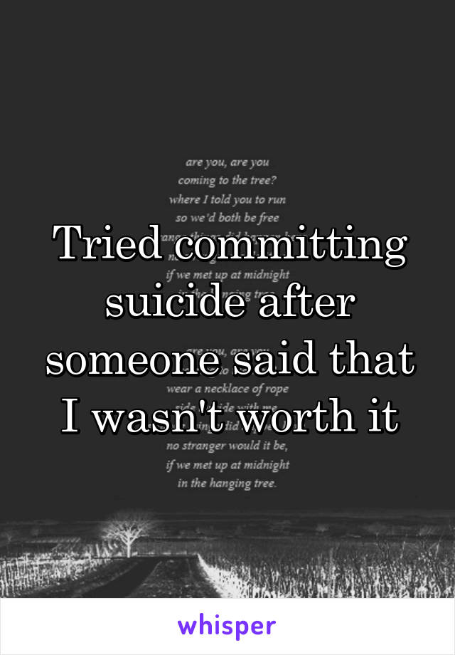 Tried committing suicide after someone said that I wasn't worth it