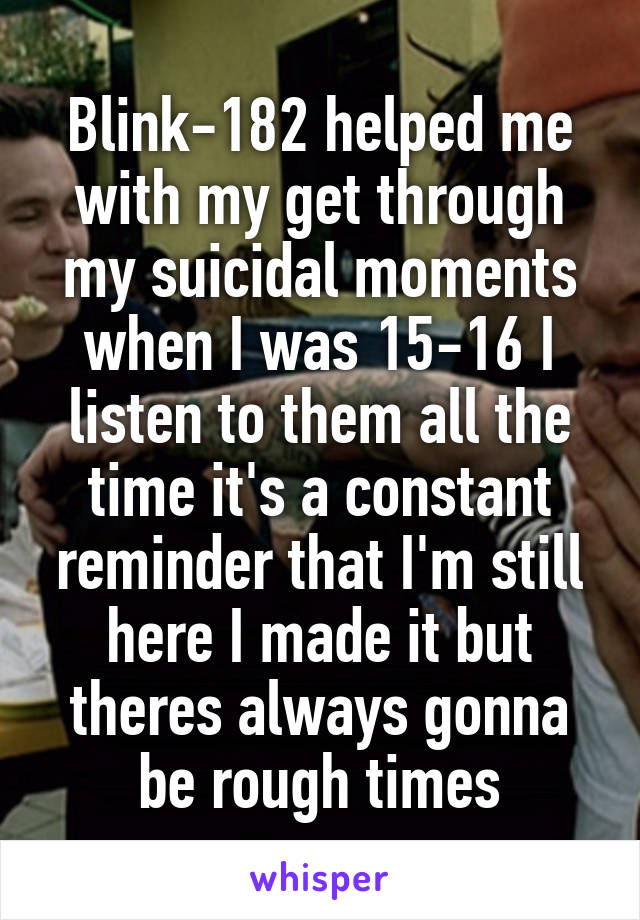 Blink-182 helped me with my get through my suicidal moments when I was 15-16 I listen to them all the time it's a constant reminder that I'm still here I made it but theres always gonna be rough times