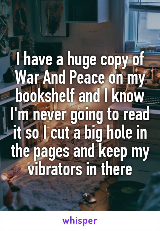 I have a huge copy of War And Peace on my bookshelf and I know I'm never going to read it so I cut a big hole in the pages and keep my vibrators in there