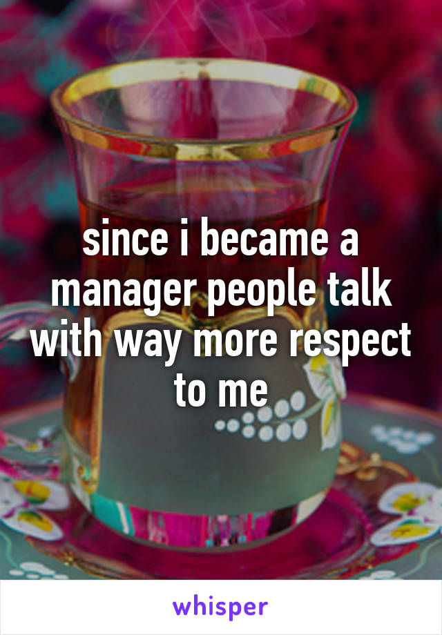 since i became a manager people talk with way more respect to me