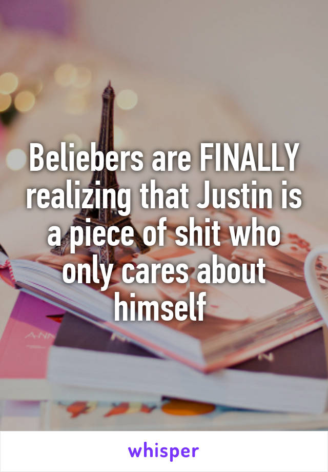 Beliebers are FINALLY realizing that Justin is a piece of shit who only cares about himself