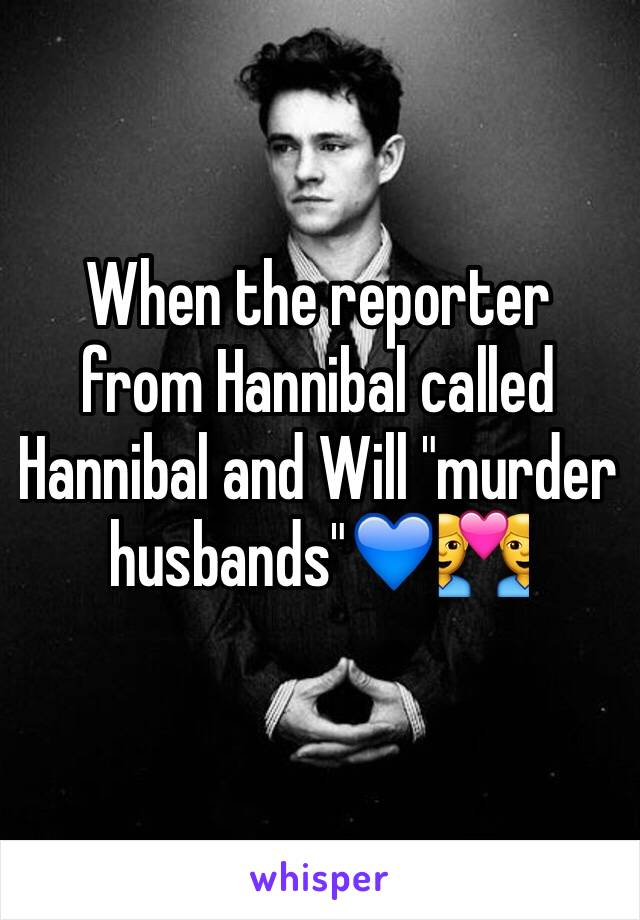 """When the reporter from Hannibal called Hannibal and Will """"murder husbands""""💙👨❤️👨"""