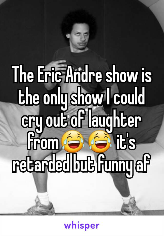 The Eric Andre show is the only show I could cry out of laughter from😂😂 it's retarded but funny af