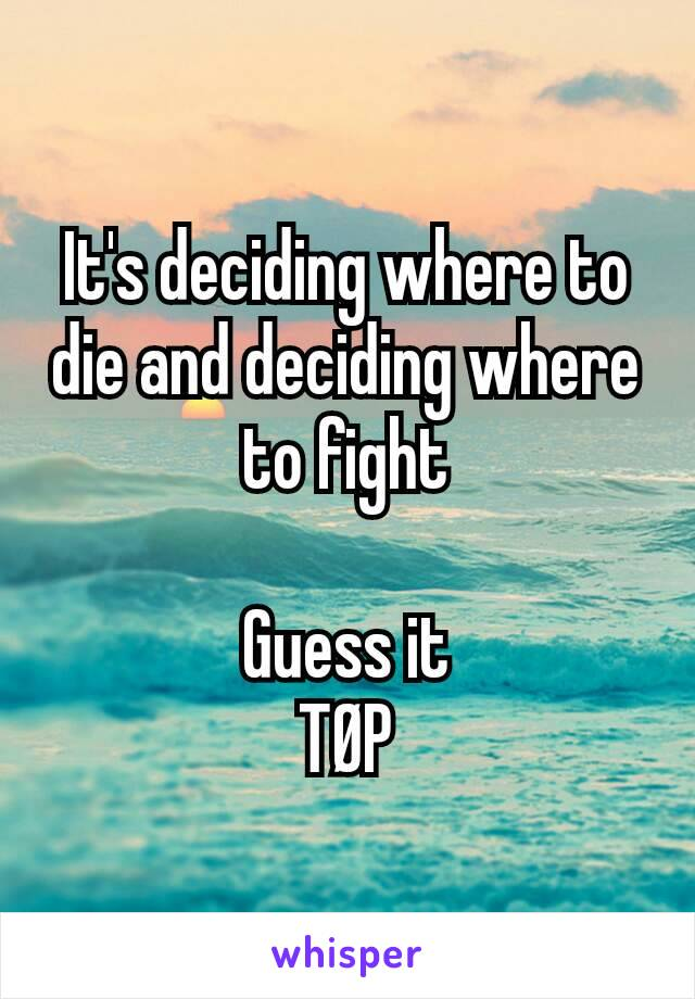 It's deciding where to die and deciding where to fight  Guess it TØP