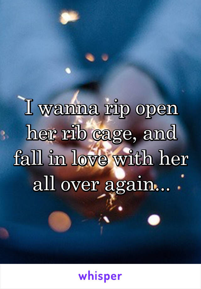 I wanna rip open her rib cage, and fall in love with her all over again...
