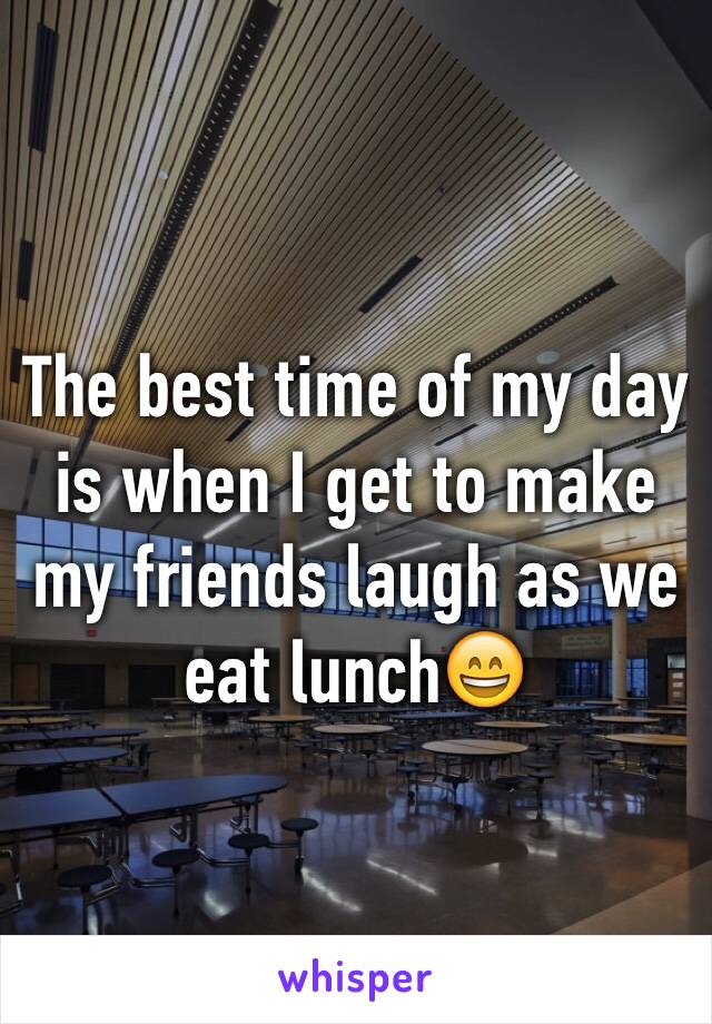 The best time of my day is when I get to make my friends laugh as we eat lunch😄