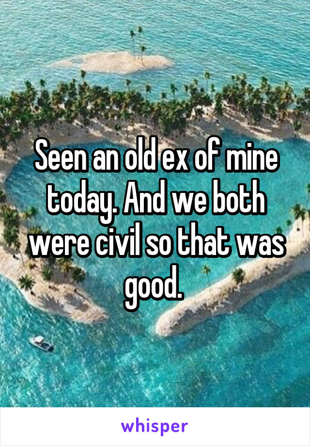 Seen an old ex of mine today. And we both were civil so that was good.