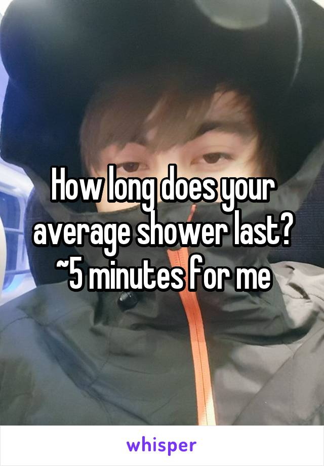 How long does your average shower last? ~5 minutes for me