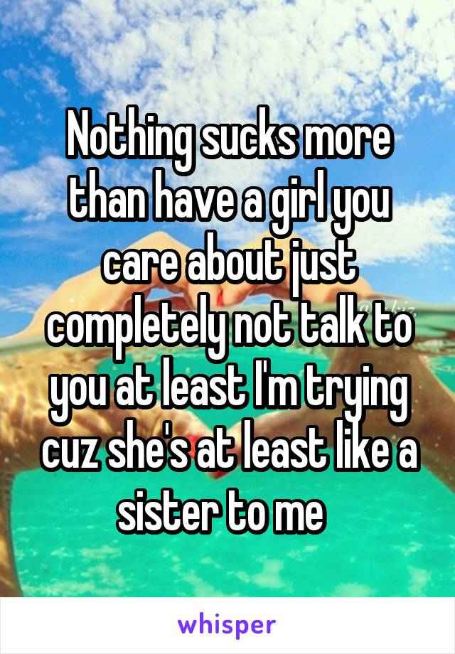 Nothing sucks more than have a girl you care about just completely not talk to you at least I'm trying cuz she's at least like a sister to me