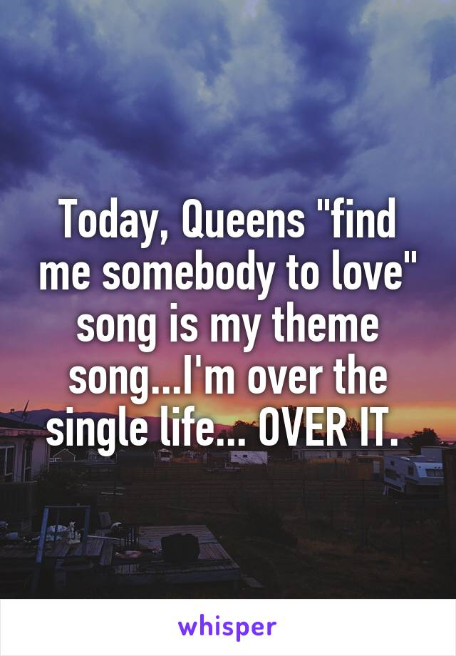 "Today, Queens ""find me somebody to love"" song is my theme song...I'm over the single life... OVER IT."
