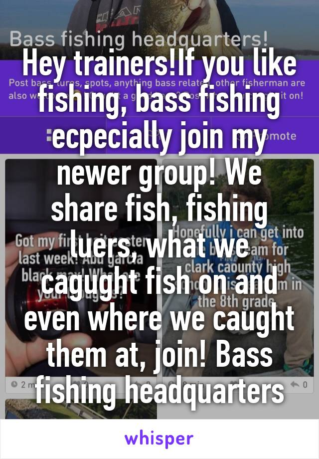 Hey trainers!If you like fishing, bass fishing ecpecially join my newer group! We share fish, fishing luers, what we cagught fish on and even where we caught them at, join! Bass fishing headquarters