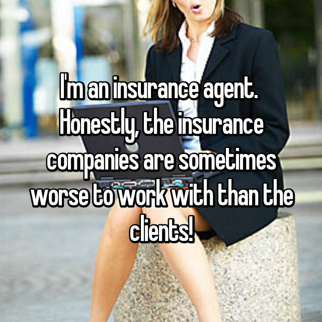 I'm an insurance agent.  Honestly, the insurance companies are sometimes worse to work with than the clients!