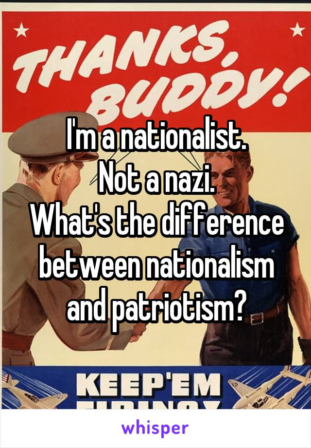 I'm a nationalist. Not a nazi. What's the difference between nationalism and patriotism?