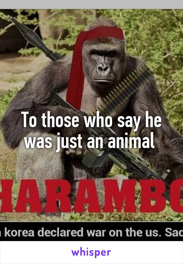 To those who say he was just an animal