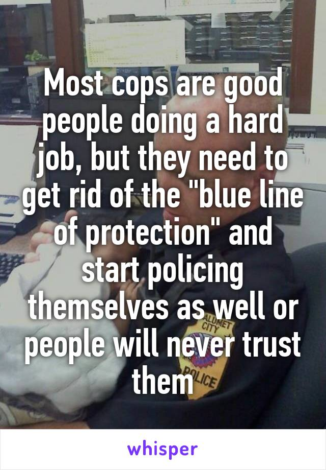 """Most cops are good people doing a hard job, but they need to get rid of the """"blue line of protection"""" and start policing themselves as well or people will never trust them"""