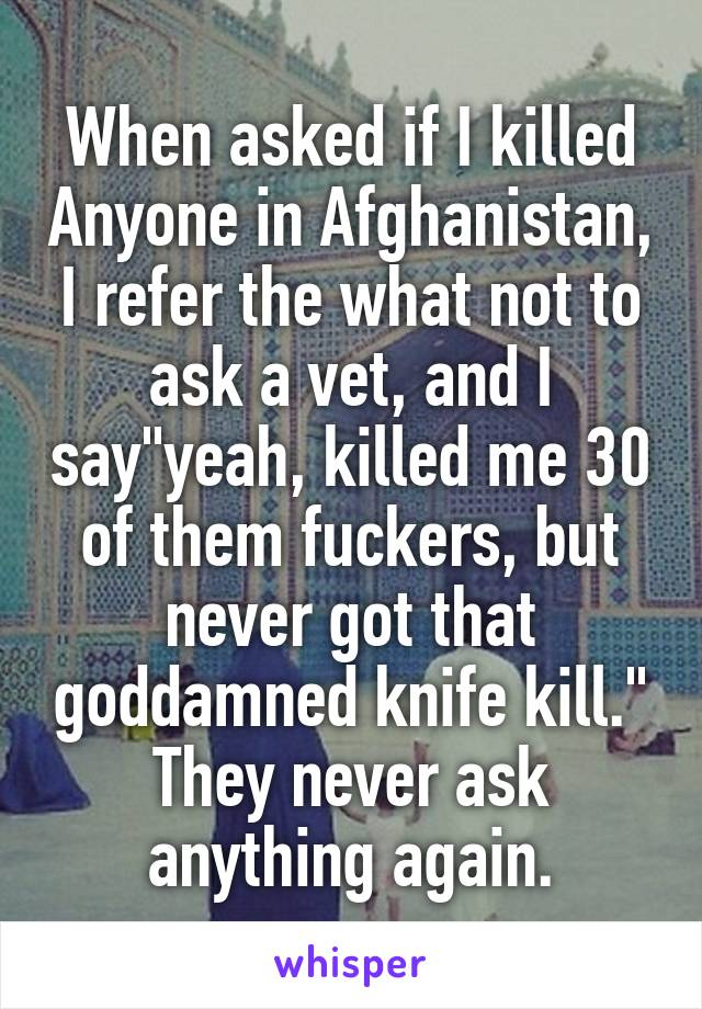 """When asked if I killed Anyone in Afghanistan, I refer the what not to ask a vet, and I say""""yeah, killed me 30 of them fuckers, but never got that goddamned knife kill."""" They never ask anything again."""