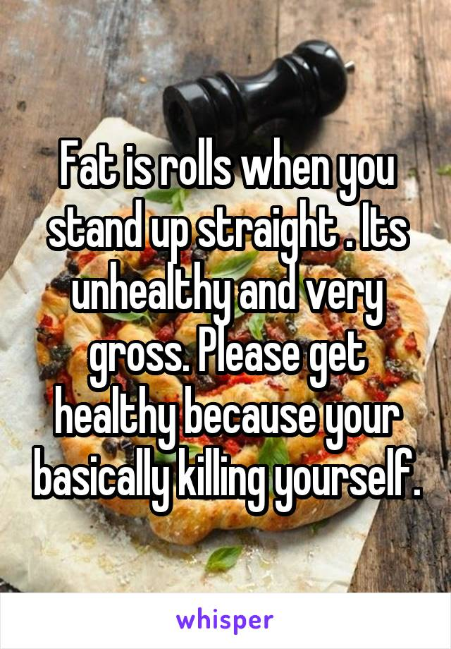 Fat is rolls when you stand up straight . Its unhealthy and very gross. Please get healthy because your basically killing yourself.