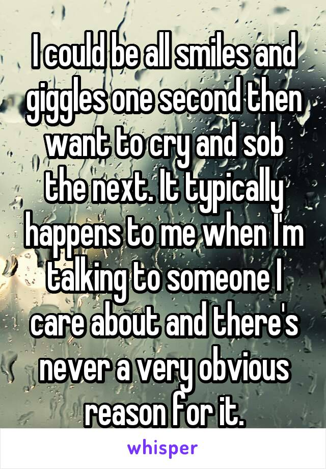 I could be all smiles and giggles one second then want to cry and sob the next. It typically happens to me when I'm talking to someone I care about and there's never a very obvious reason for it.