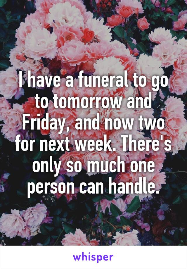 I have a funeral to go to tomorrow and Friday, and now two for next week. There's only so much one person can handle.