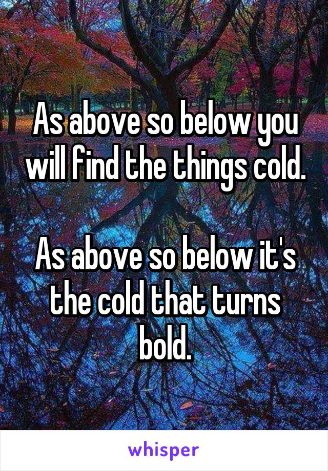 As above so below you will find the things cold.  As above so below it's the cold that turns bold.