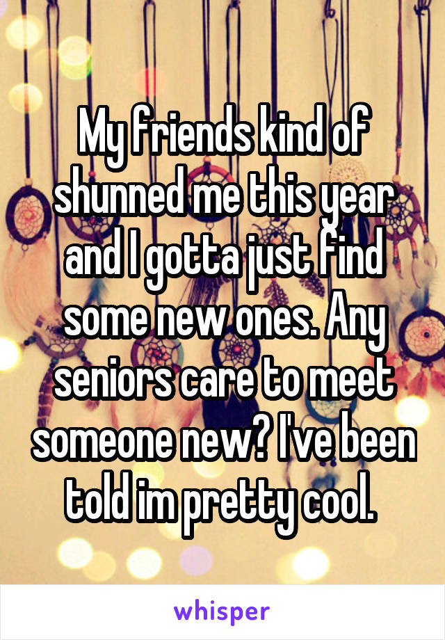 My friends kind of shunned me this year and I gotta just find some new ones. Any seniors care to meet someone new? I've been told im pretty cool.