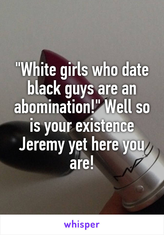 """""""White girls who date black guys are an abomination!"""" Well so is your existence Jeremy yet here you are!"""