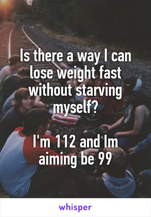 Is there a way I can lose weight fast without starving myself?  I'm 112 and Im aiming be 99