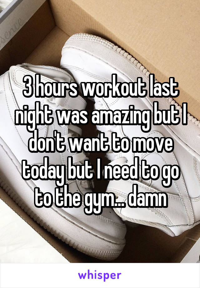 3 hours workout last night was amazing but I don't want to move today but I need to go to the gym... damn