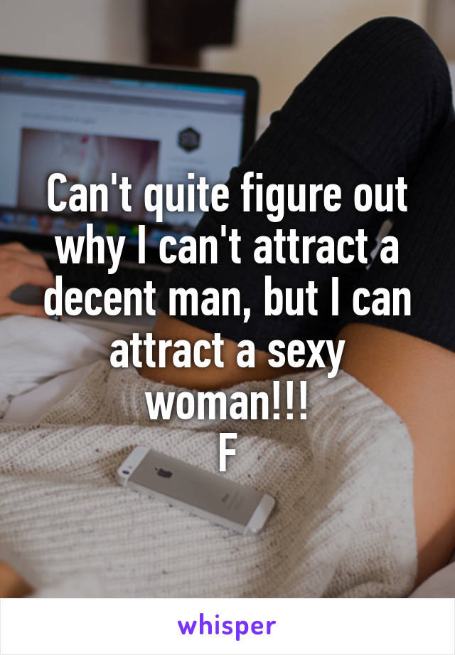 Can't quite figure out why I can't attract a decent man, but I can attract a sexy woman!!! F