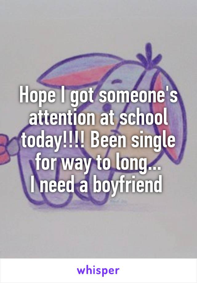Hope I got someone's attention at school today!!!! Been single for way to long... I need a boyfriend