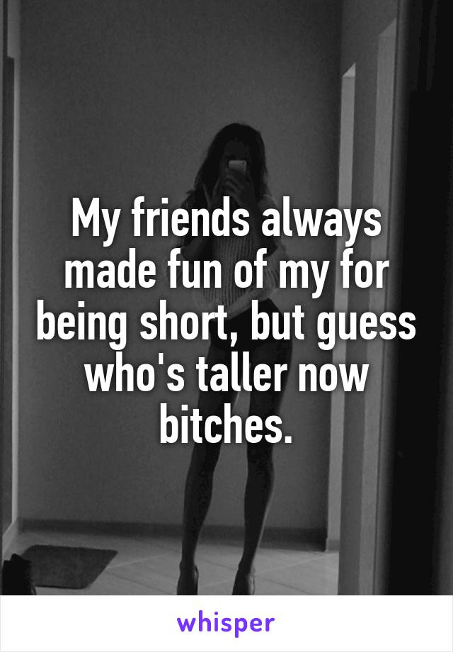 My friends always made fun of my for being short, but guess who's taller now bitches.