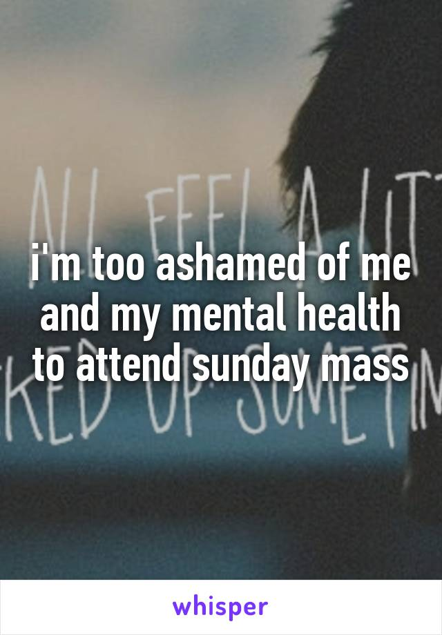 i'm too ashamed of me and my mental health to attend sunday mass