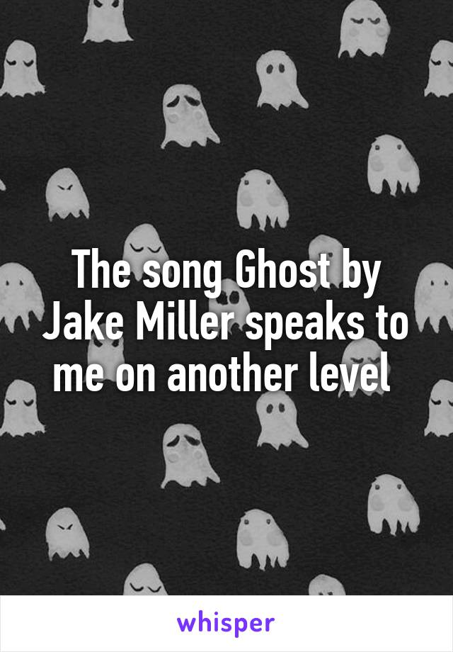 The song Ghost by Jake Miller speaks to me on another level