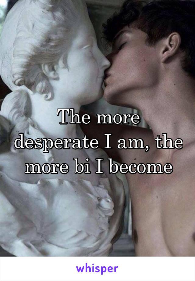 The more desperate I am, the more bi I become