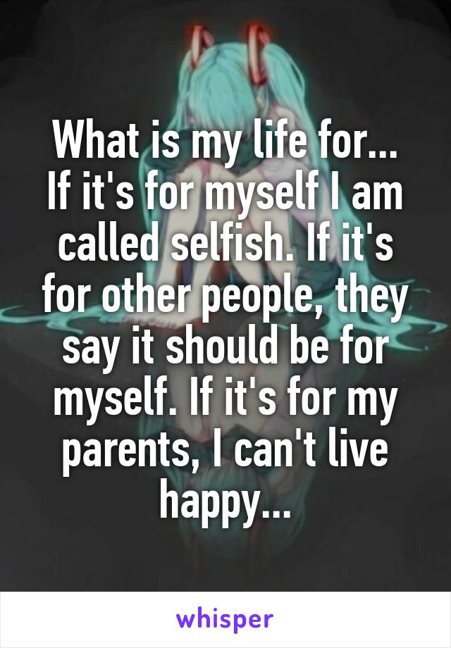 What is my life for... If it's for myself I am called selfish. If it's for other people, they say it should be for myself. If it's for my parents, I can't live happy...